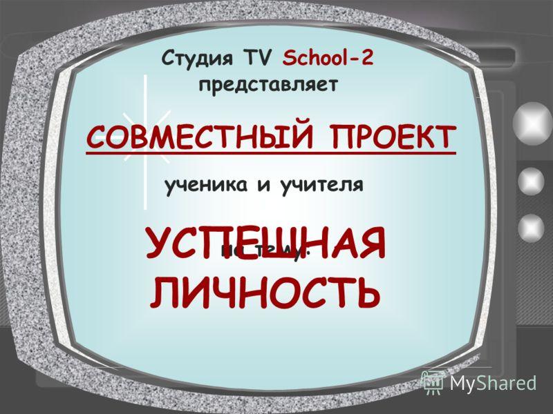 Студия TV School-2 представляет СОВМЕСТНЫЙ ПРОЕКТ ученика и учителя на тему: УСПЕШНАЯ ЛИЧНОСТЬ
