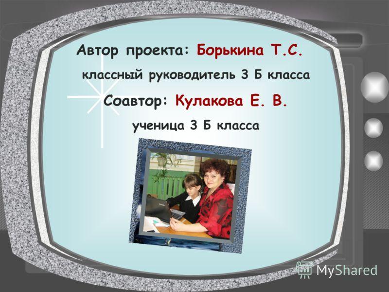 Автор проекта: Борькина Т.С. классный руководитель 3 Б класса Соавтор: Кулакова Е. В. ученица 3 Б класса