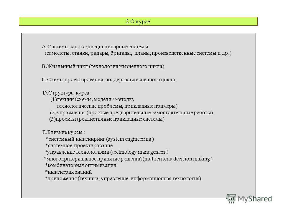 2.О курсе A.Системы, много-дисциплинарные системы (самолеты, станки, радары, бригады, планы, производственные системы и др.) B.Жизненный цикл (технология жизненного цикла) C.Схемы проектирования, поддержка жизненного цикла D.Структура курса: (1)лекци