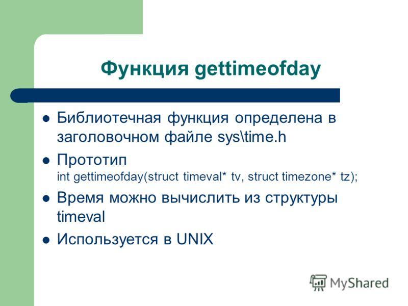 Функция gettimeofday Библиотечная функция определена в заголовочном файле sys\time.h Прототип int gettimeofday(struct timeval* tv, struct timezone* tz); Время можно вычислить из структуры timeval Используется в UNIX