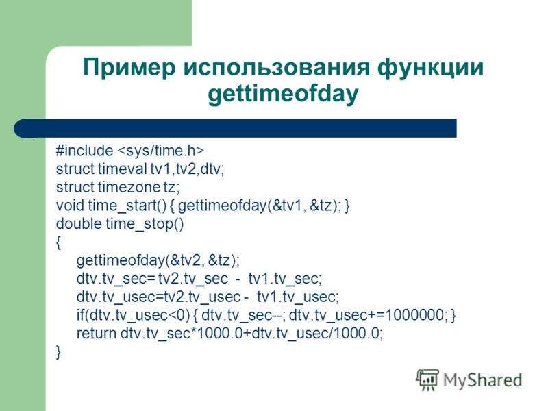 Пример использования функции gettimeofday #include struct timeval tv1,tv2,dtv; struct timezone tz; void time_start() { gettimeofday(&tv1, &tz); } double time_stop() { gettimeofday(&tv2, &tz); dtv.tv_sec= tv2.tv_sec - tv1.tv_sec; dtv.tv_usec=tv2.tv_us