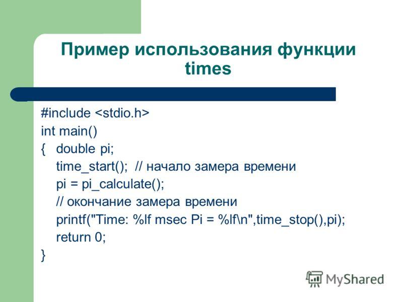 Пример использования функции times #include int main() {double pi; time_start(); // начало замера времени pi = pi_calculate(); // окончание замера времени printf(Time: %lf msec Pi = %lf\n,time_stop(),pi); return 0; }
