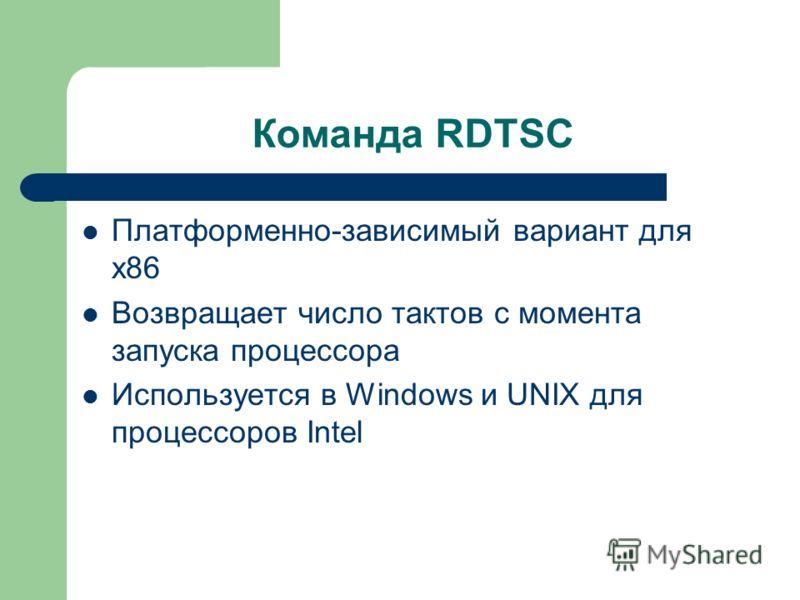 Команда RDTSC Платформенно-зависимый вариант для x86 Возвращает число тактов с момента запуска процессора Используется в Windows и UNIX для процессоров Intel