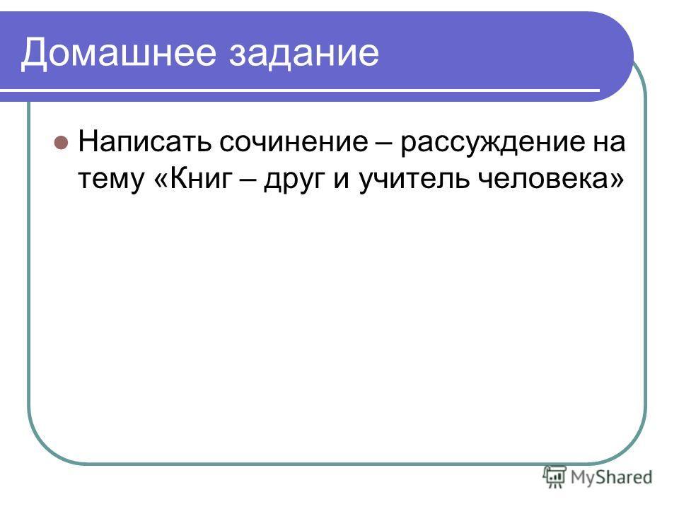 Домашнее задание Написать сочинение – рассуждение на тему «Книг – друг и учитель человека»
