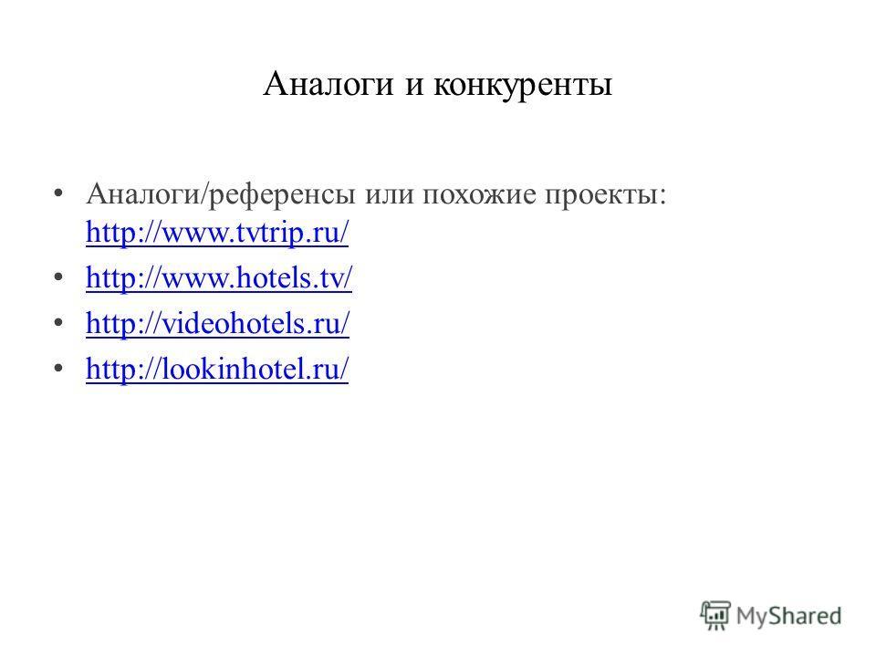 Аналоги и конкуренты Аналоги/референсы или похожие проекты: http://www.tvtrip.ru/ http://www.tvtrip.ru/ http://www.hotels.tv/ http://videohotels.ru/ http://lookinhotel.ru/