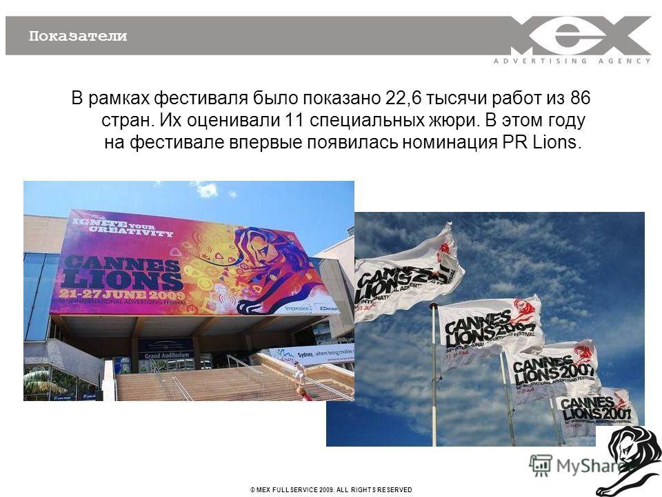 © MEX FULLSERVICE 2009. ALL RIGHTS RESERVED Показатели В рамках фестиваля было показано 22,6 тысячи работ из 86 стран. Их оценивали 11 специальных жюри. В этом году на фестивале впервые появилась номинация PR Lions.