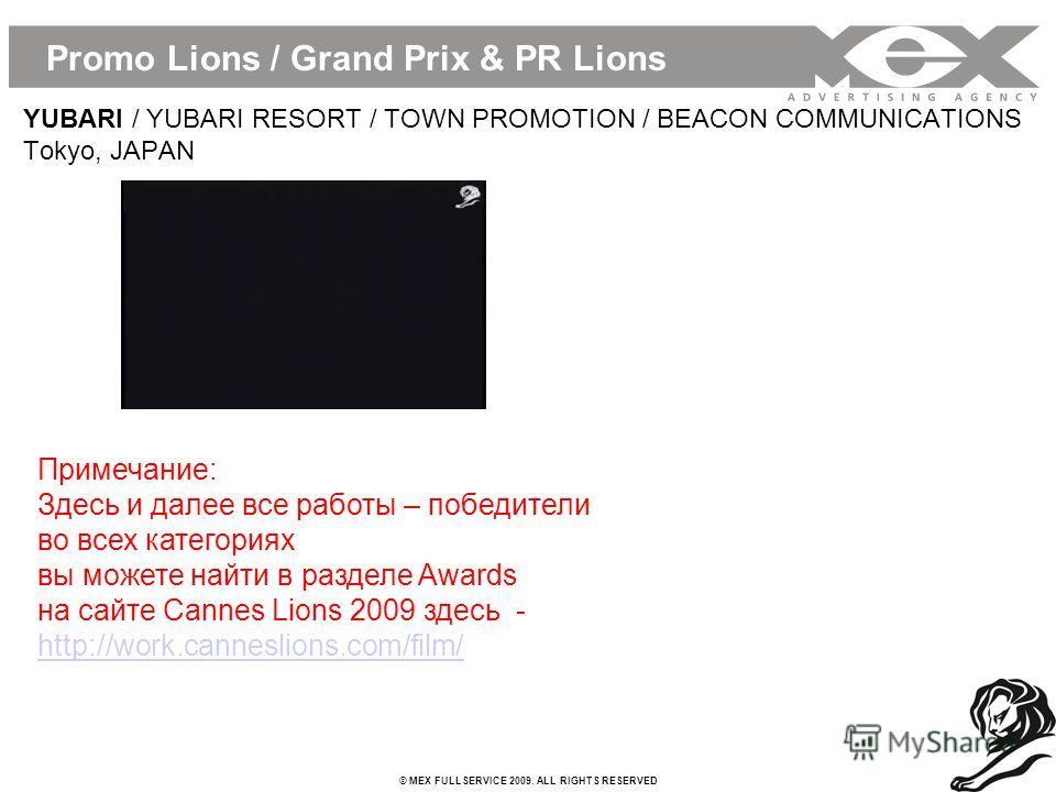 © MEX FULLSERVICE 2009. ALL RIGHTS RESERVED Promo Lions / Grand Prix & PR Lions YUBARI / YUBARI RESORT / TOWN PROMOTION / BEACON COMMUNICATIONS Tokyo, JAPAN Примечание: Здесь и далее все работы – победители во всех категориях вы можете найти в раздел