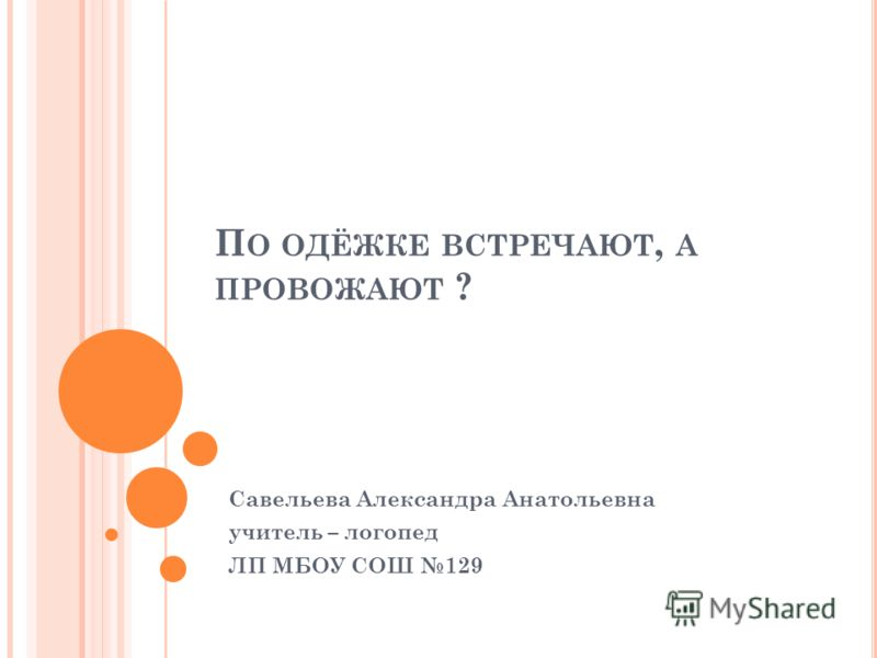 П О ОДЁЖКЕ ВСТРЕЧАЮТ, А ПРОВОЖАЮТ ? Савельева Александра Анатольевна учитель – логопед ЛП МБОУ СОШ 129