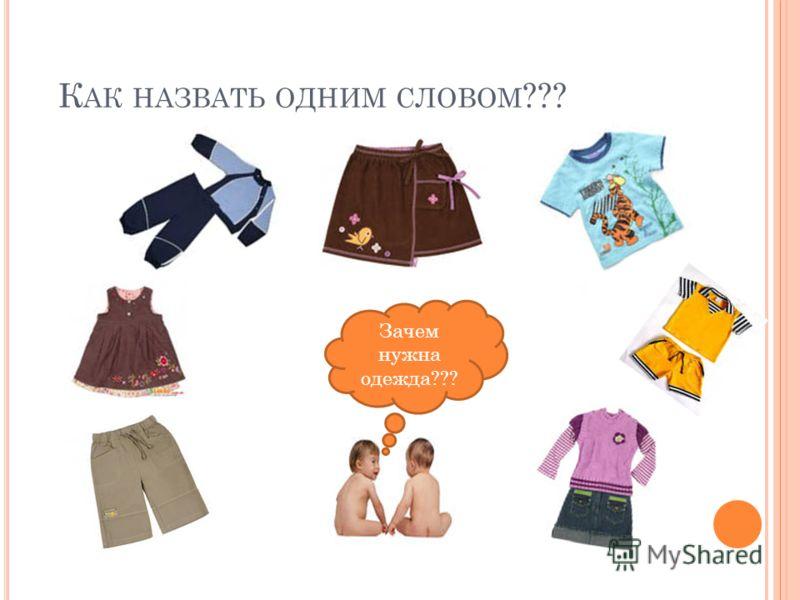 К АК НАЗВАТЬ ОДНИМ СЛОВОМ ??? Зачем нужна одежда???