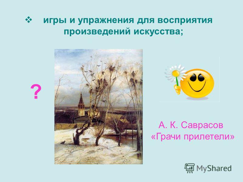 игры и упражнения для восприятия произведений искусства; ? А. К. Саврасов «Грачи прилетели»