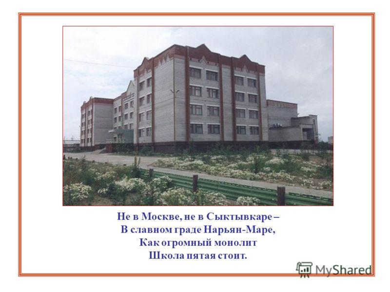 Не в Москве, не в Сыктывкаре – В славном граде Нарьян-Маре, Как огромный монолит Школа пятая стоит.