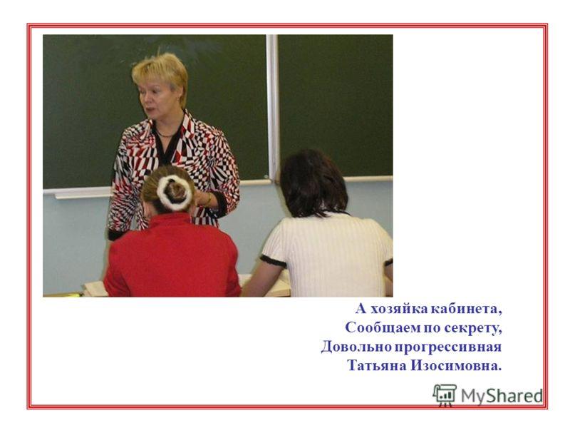 А хозяйка кабинета, Сообщаем по секрету, Довольно прогрессивная Татьяна Изосимовна.