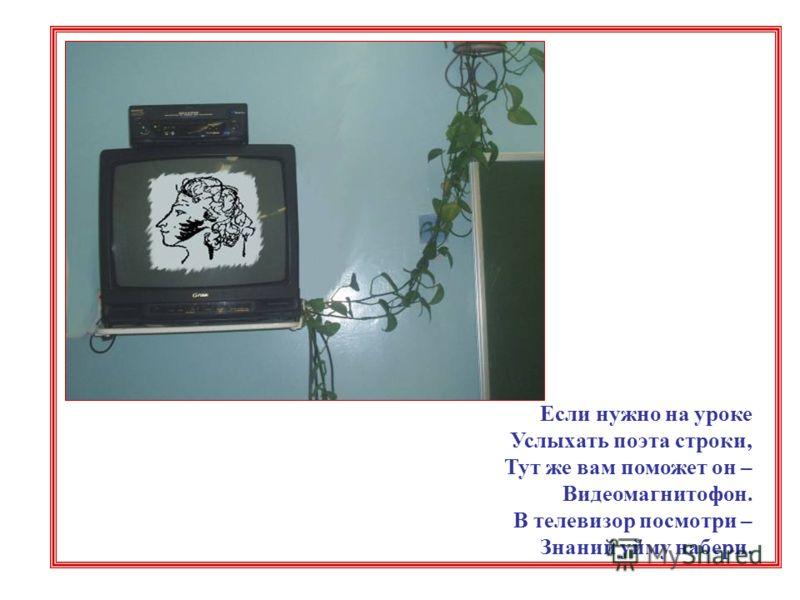 Если нужно на уроке Услыхать поэта строки, Тут же вам поможет он – Видеомагнитофон. В телевизор посмотри – Знаний уйму набери.
