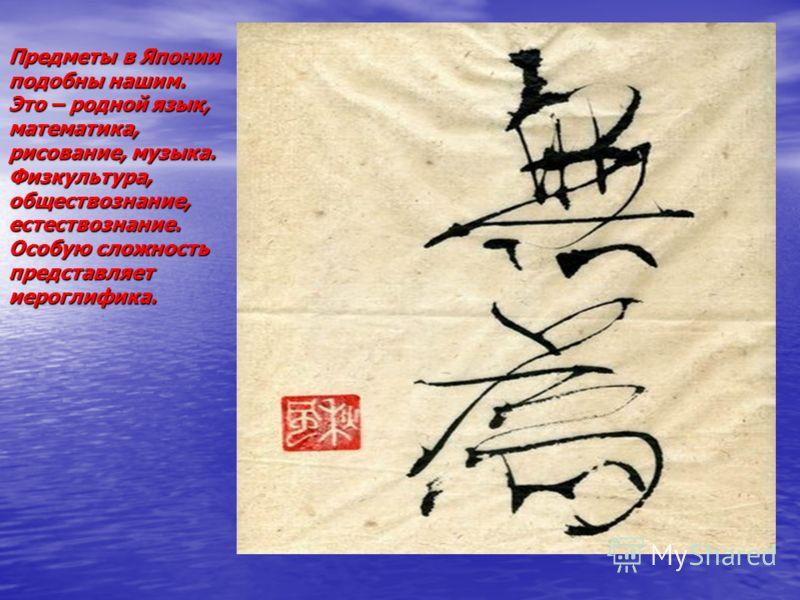 Предметы в Японии подобны нашим. Это – родной язык, математика, рисование, музыка. Физкультура, обществознание, естествознание. Особую сложность представляет иероглифика.