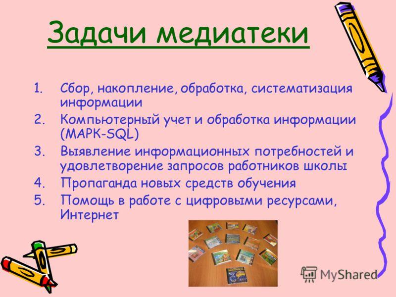 Задачи медиатеки 1.Сбор, накопление, обработка, систематизация информации 2.Компьютерный учет и обработка информации (МАРК-SQL) 3.Выявление информационных потребностей и удовлетворение запросов работников школы 4.Пропаганда новых средств обучения 5.П
