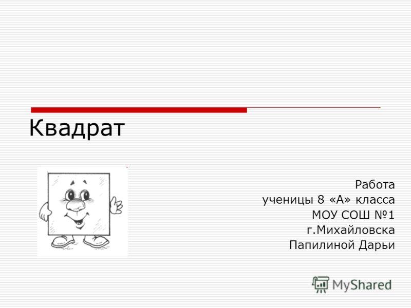 Квадрат Работа ученицы 8 «А» класса МОУ СОШ 1 г.Михайловска Папилиной Дарьи