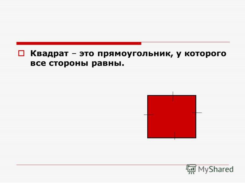 Квадрат – это прямоугольник, у которого все стороны равны.