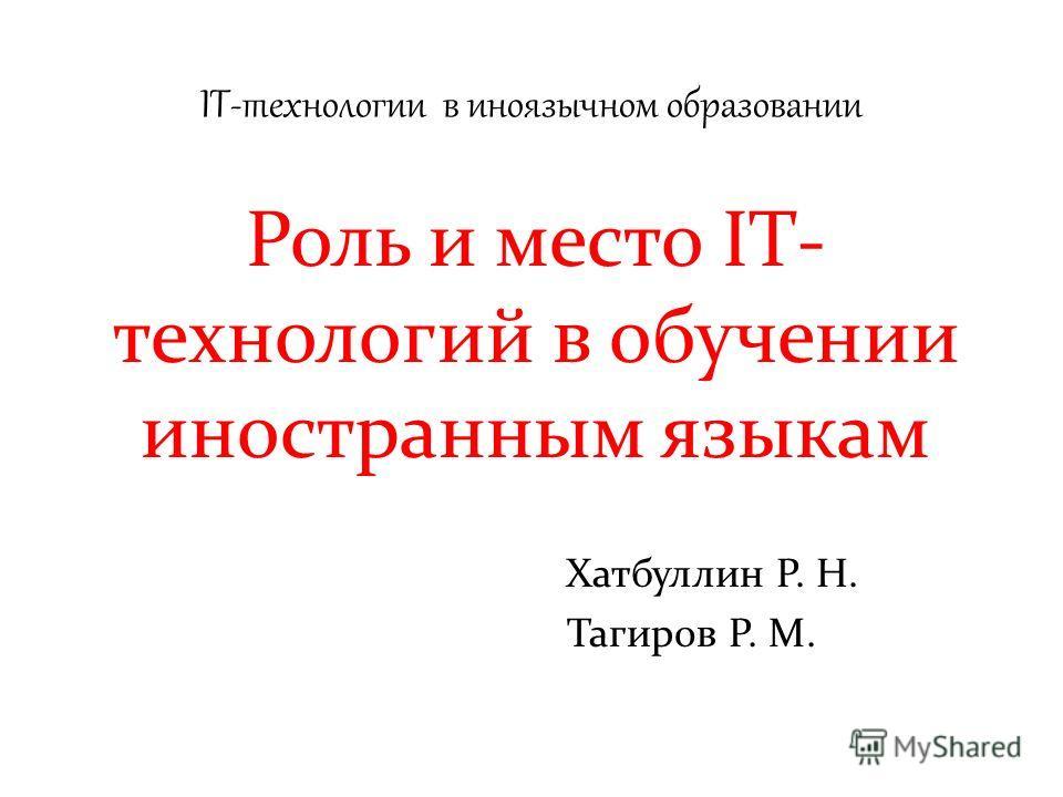 IT-технологии в иноязычном образовании Роль и место IT- технологий в обучении иностранным языкам Хатбуллин Р. Н. Тагиров Р. М.