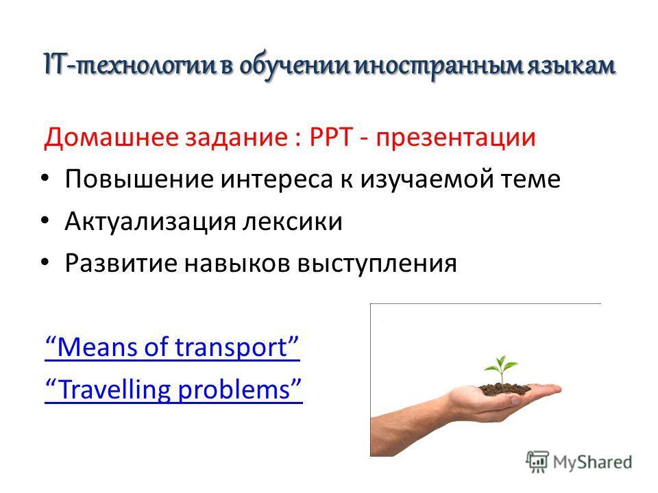 IT-технологии в обучении иностранным языкам Домашнее задание : PPT - презентации Повышение интереса к изучаемой теме Актуализация лексики Развитие навыков выступления Means of transport Travelling problems