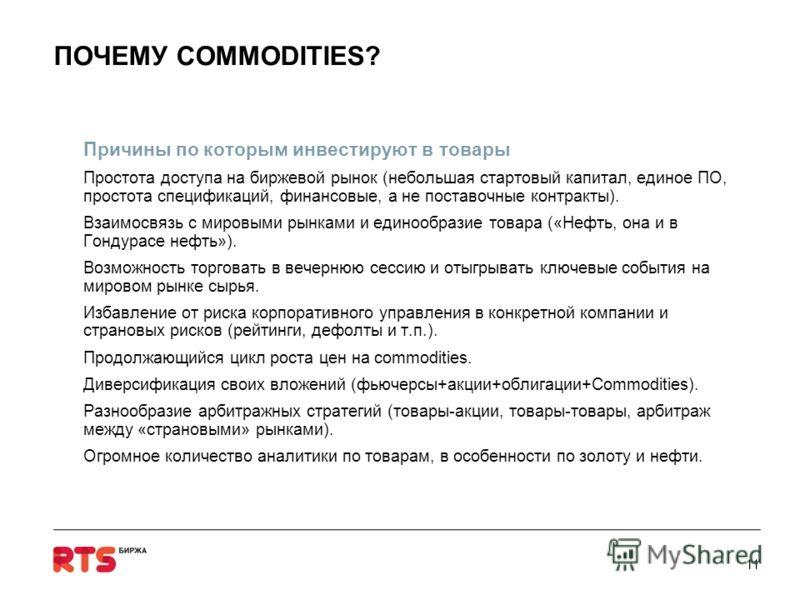 Причины по которым инвестируют в товары Простота доступа на биржевой рынок (небольшая стартовый капитал, единое ПО, простота спецификаций, финансовые, а не поставочные контракты). Взаимосвязь с мировыми рынками и единообразие товара («Нефть, она и в