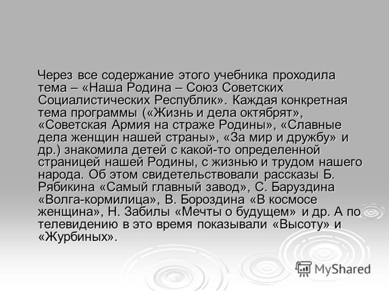 Через все содержание этого учебника проходила тема – «Наша Родина – Союз Советских Социалистических Республик». Каждая конкретная тема программы («Жизнь и дела октябрят», «Советская Армия на страже Родины», «Славные дела женщин нашей страны», «За мир