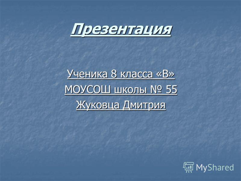 Презентация Ученика 8 класса «В» МОУСОШ школы 55 Жуковца Дмитрия