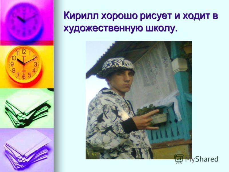 Кирилл хорошо рисует и ходит в художественную школу.