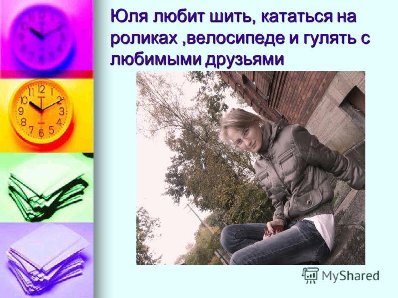 Юля любит шить, кататься на роликах,велосипеде и гулять с любимыми друзьями