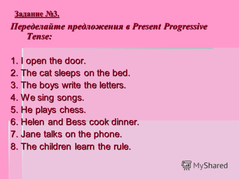Задание 3. Переделайте предложения в Present Progressive Tense: 1. I open the door. 2. The cat sleeps on the bed. 3. The boys write the letters. 4. We sing songs. 5. He plays chess. 6. Helen and Bess cook dinner. 7. Jane talks on the phone. 8. The ch