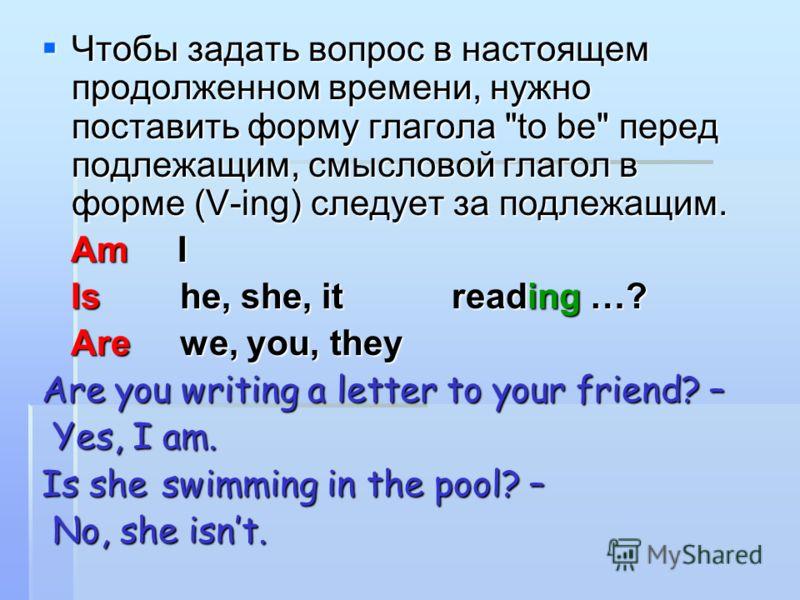 Чтобы задать вопрос в настоящем продолженном времени, нужно поставить форму глагола