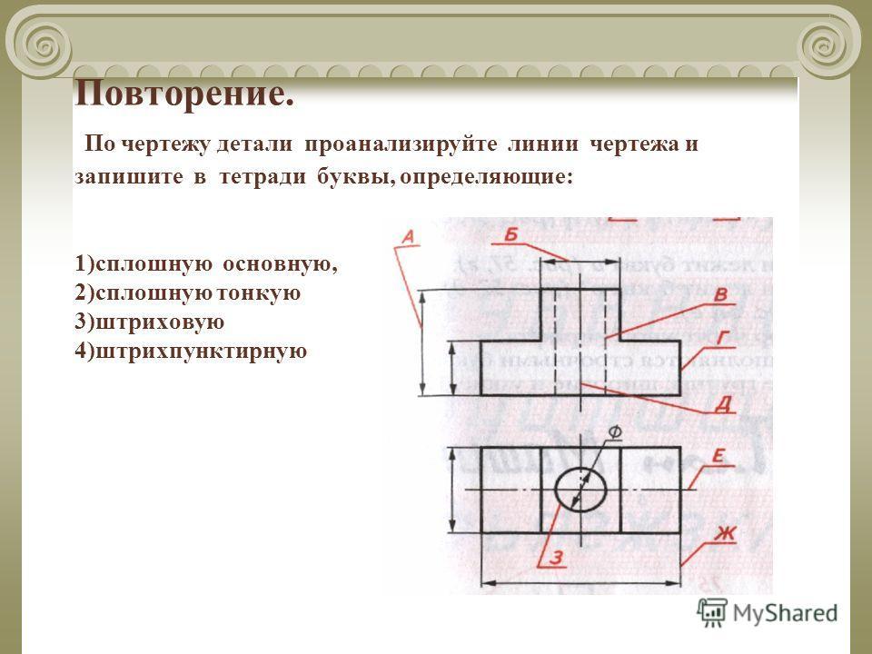 Повторение. По чертежу детали проанализируйте линии чертежа и запишите в тетради буквы, определяющие: 1)сплошную основную, 2)сплошную тонкую 3)штриховую 4)штрихпунктирную