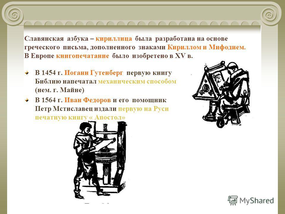 Славянская азбука – кириллица была разработана на основе греческого письма, дополненного знаками Кириллом и Мифодием. В Европе книгопечатание было изобретено в XV в. В 1454 г. Иоганн Гутенберг первую книгу Библию напечатал механическим способом (нем.