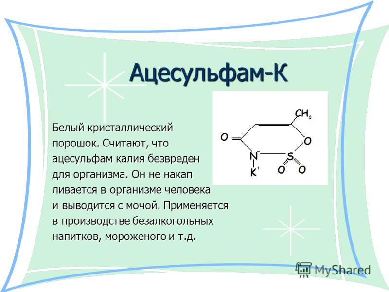 Ацесульфам-К Белый кристаллический Белый кристаллический порошок. Считают, что порошок. Считают, что ацесульфам калия безвреден ацесульфам калия безвреден для организма. Он не накап для организма. Он не накап ливается в организме человека ливается в