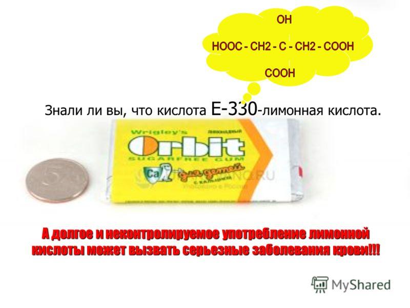 А долгое и неконтролируемое употребление лимонной кислоты может вызвать серьезные заболевания крови!!! Знали ли вы, что кислота Е-330 -лимонная кислота.