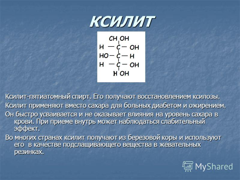 КСИЛИТ Ксилит-пятиатомный спирт. Его получают восстановлением ксилозы. Ксилит применяют вместо сахара для больных диабетом и ожирением. Он быстро усваивается и не оказывает влияния на уровень сахара в крови. При приеме внутрь может наблюдаться слабит