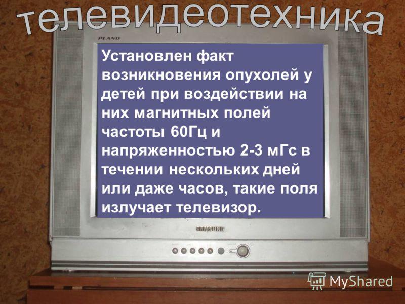 Установлен факт возникновения опухолей у детей при воздействии на них магнитных полей частоты 60Гц и напряженностью 2-3 мГс в течении нескольких дней или даже часов, такие поля излучает телевизор.