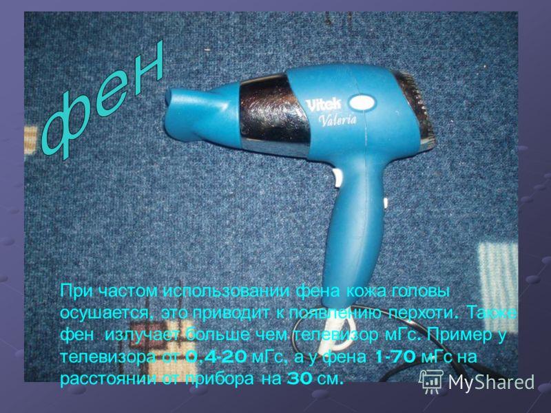 При частом использовании фена кожа головы осушается, это приводит к появлению перхоти. Также фен излучает больше чем телевизор мГс. Пример у телевизора от 0,4-20 мГс, а у фена 1-70 мГс на расстоянии от прибора на 30 см.