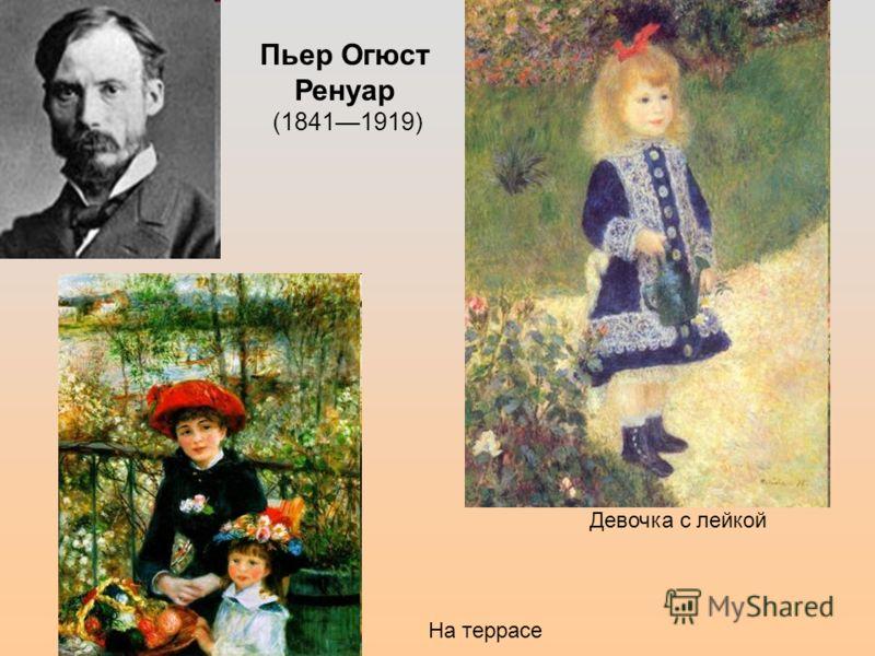 Пьер Огюст Ренуар (18411919) Девочка с лейкой На террасе