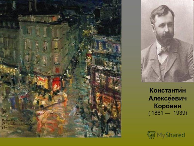 Константи́н Алексе́евич Коро́вин ( 1861 1939)