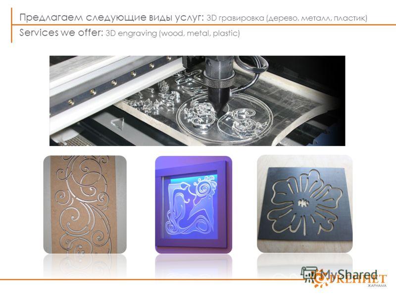 Предлагаем следующие виды услуг: 3D гравировка (дерево, металл, пластик) Services we offer: 3D engraving (wood, metal, plastic)
