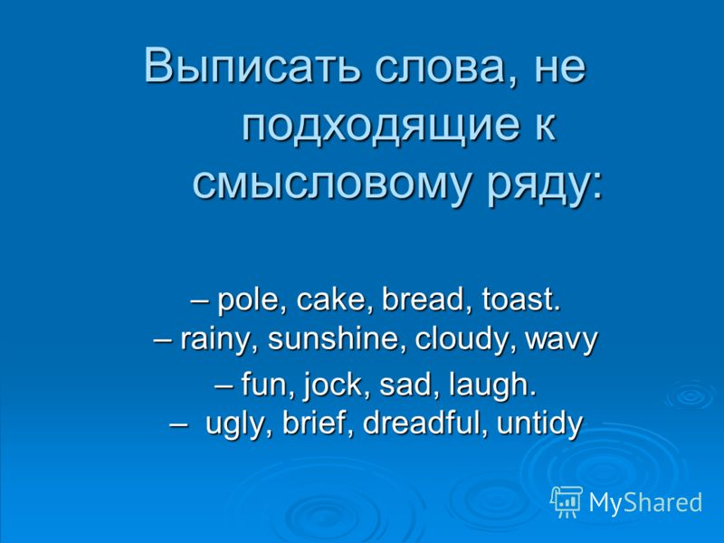 Выписать словa, не подходящие к смысловому ряду: – pole, cake, bread, toast. – rainy, sunshine, cloudy, wavy – fun, jock, sad, laugh. – ugly, brief, dreadful, untidy