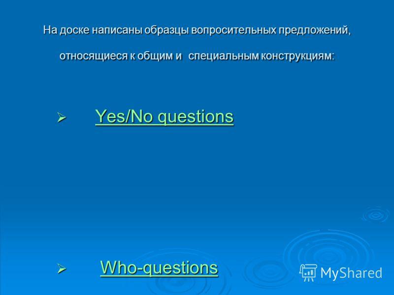 На доске написаны образцы вопросительных предложений, относящиеся к общим и специальным конструкциям: Yes/No questions Yes/No questionsYes/No questionsYes/No questions Who-questions Who-questionsWho-questions