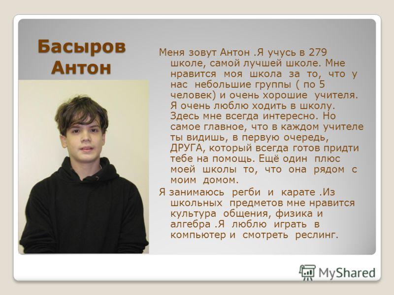 Басыров Антон Меня зовут Антон.Я учусь в 279 школе, самой лучшей школе. Мне нравится моя школа за то, что у нас небольшие группы ( по 5 человек) и очень хорошие учителя. Я очень люблю ходить в школу. Здесь мне всегда интересно. Но самое главное, что