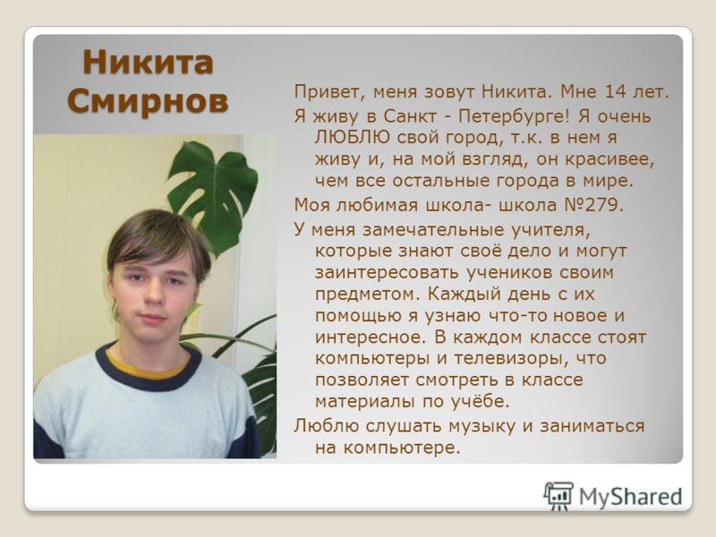 Никита Смирнов Привет, меня зовут Никита. Мне 14 лет. Я живу в Санкт - Петербурге! Я очень ЛЮБЛЮ свой город, т.к. в нем я живу и, на мой взгляд, он красивее, чем все остальные города в мире. Моя любимая школа- школа 279. У меня замечательные учителя,
