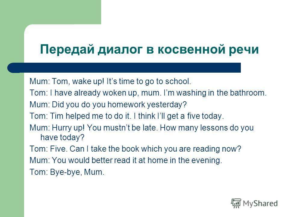 Передай диалог в косвенной речи Mum: Tom, wake up! Its time to go to school. Tom: I have already woken up, mum. Im washing in the bathroom. Mum: Did y