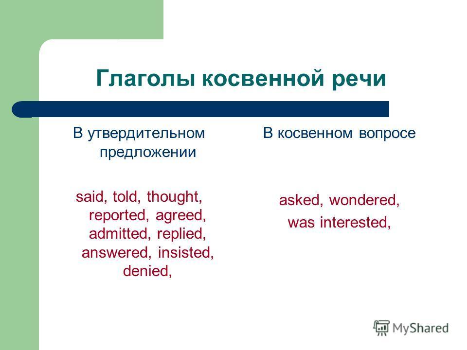 Глаголы косвенной речи В утвердительном предложении said, told, thought, reported, agreed, admitted, replied, answered, insisted, denied, В косвенном