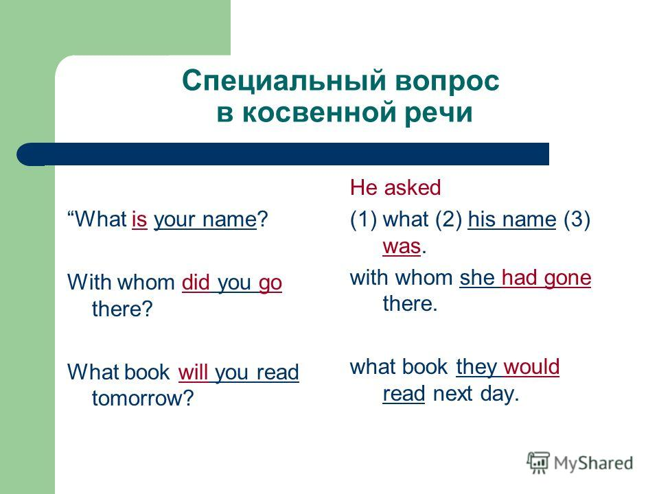 Специальный вопрос в косвенной речи What is your name? With whom did you go there? What book will you read tomorrow? He asked (1) what (2) his name (3) was. with whom she had gone there. what book they would read next day.