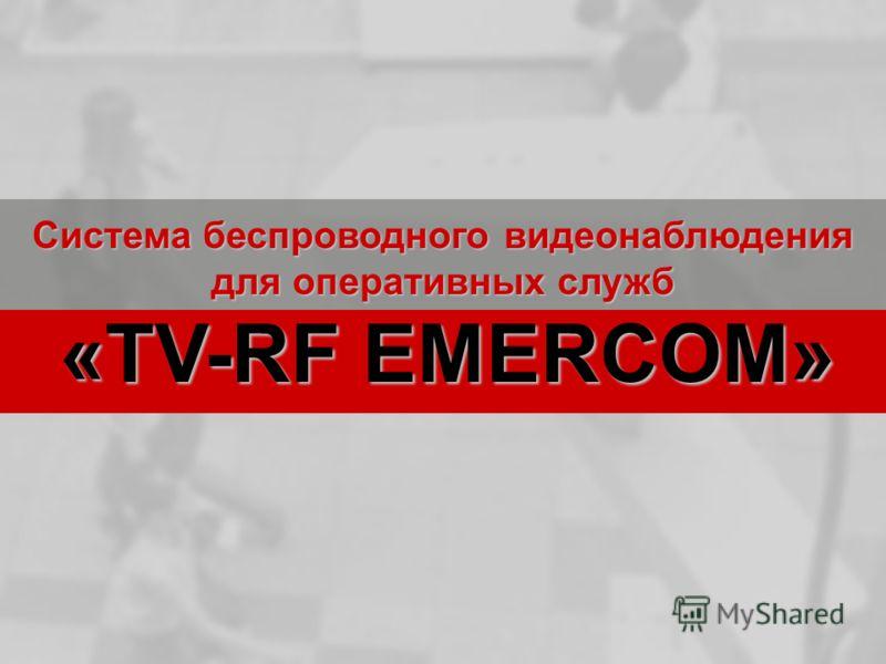 Система беспроводного видеонаблюдения для оперативных служб «TV-RF EMERCOM» «TV-RF EMERCOM»