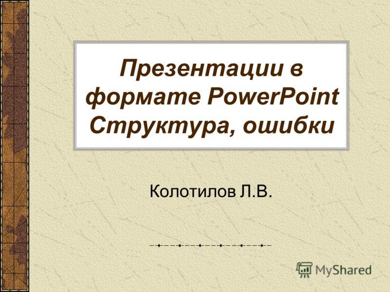 Презентации в формате PowerPoint Структура, ошибки Колотилов Л.В.