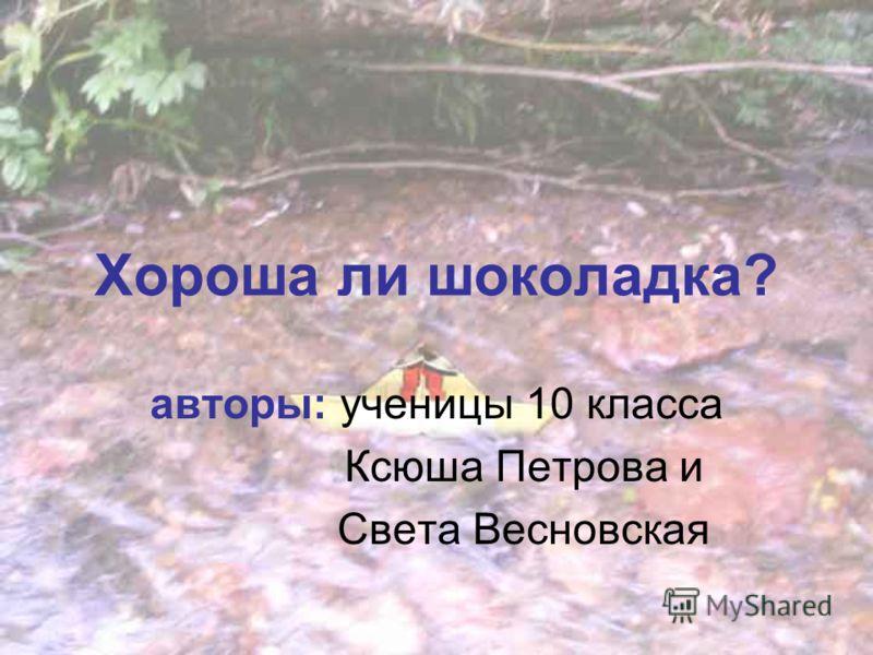 Хороша ли шоколадка? авторы: ученицы 10 класса Ксюша Петрова и Света Весновская